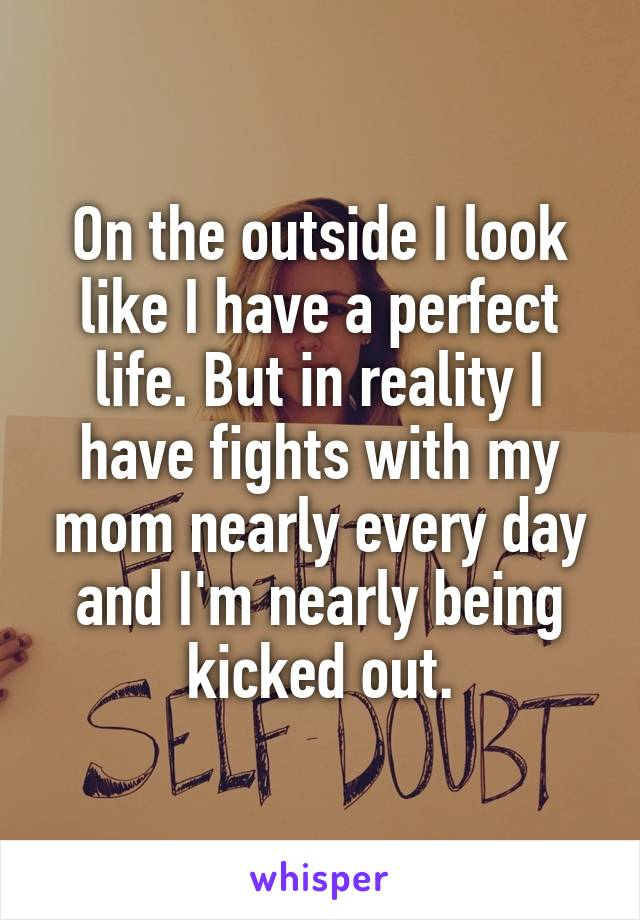 On the outside I look like I have a perfect life. But in reality I have fights with my mom nearly every day and I'm nearly being kicked out.