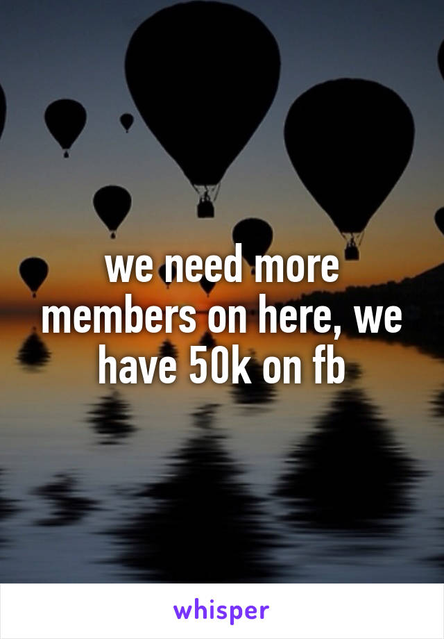 we need more members on here, we have 50k on fb