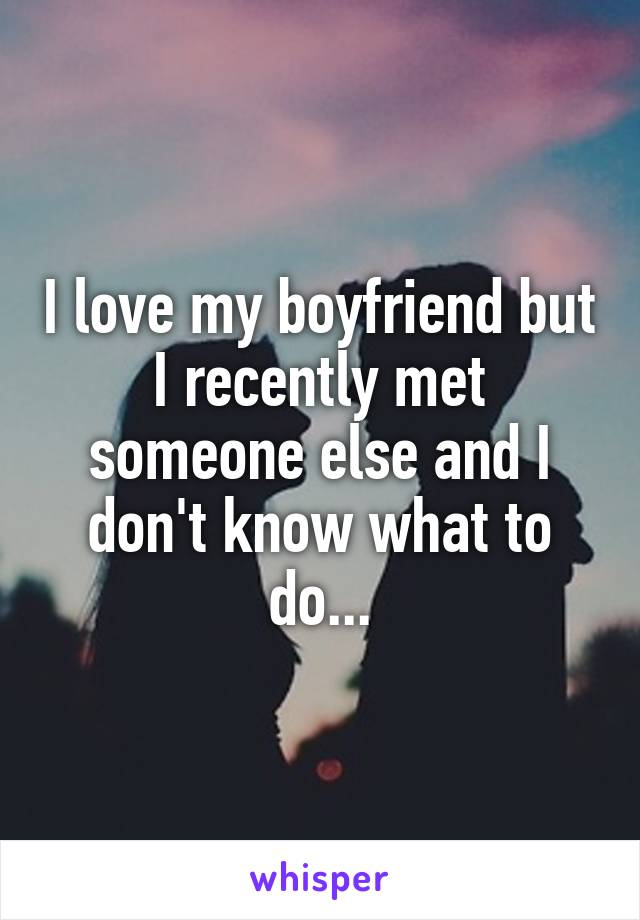 I love my boyfriend but I recently met someone else and I don't know what to do...