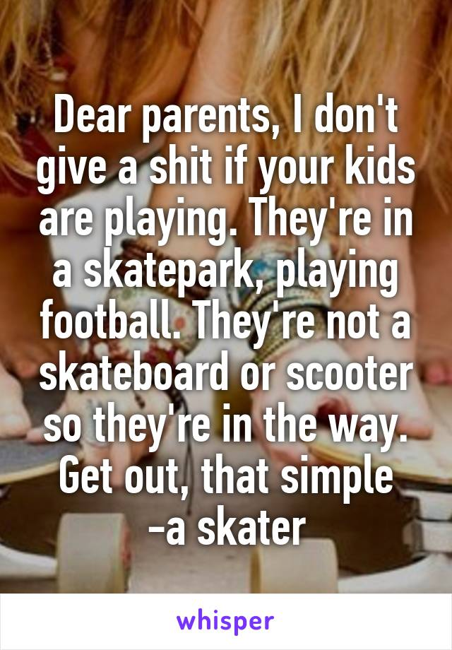 Dear parents, I don't give a shit if your kids are playing. They're in a skatepark, playing football. They're not a skateboard or scooter so they're in the way. Get out, that simple -a skater