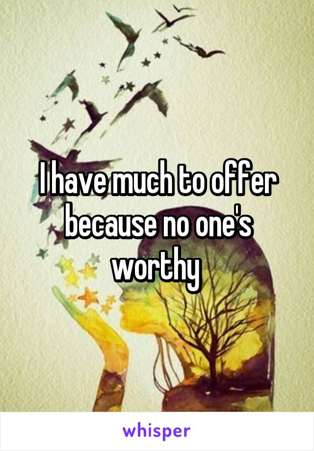 I have much to offer because no one's worthy