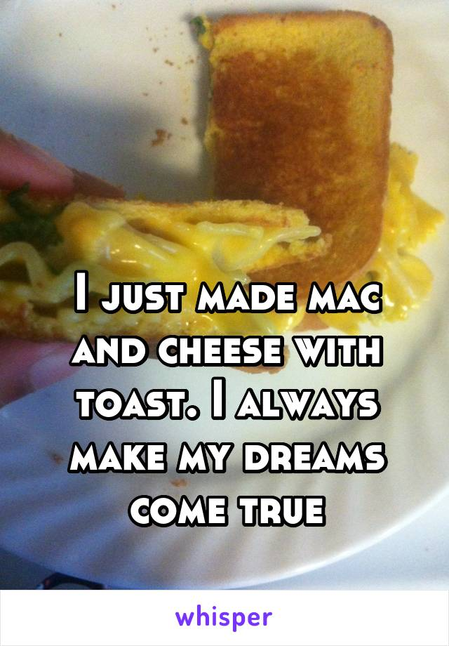 I just made mac and cheese with toast. I always make my dreams come true