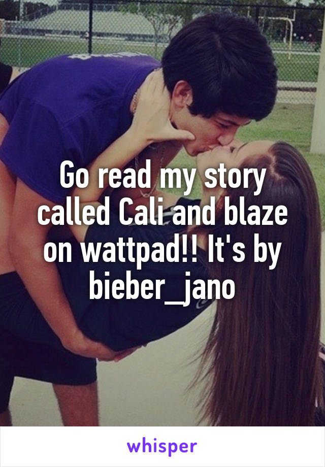 Go read my story called Cali and blaze on wattpad!! It's by bieber_jano