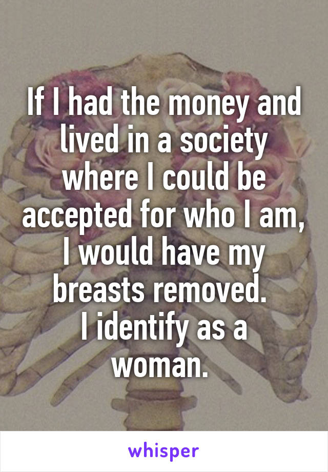 If I had the money and lived in a society where I could be accepted for who I am, I would have my breasts removed.  I identify as a woman.