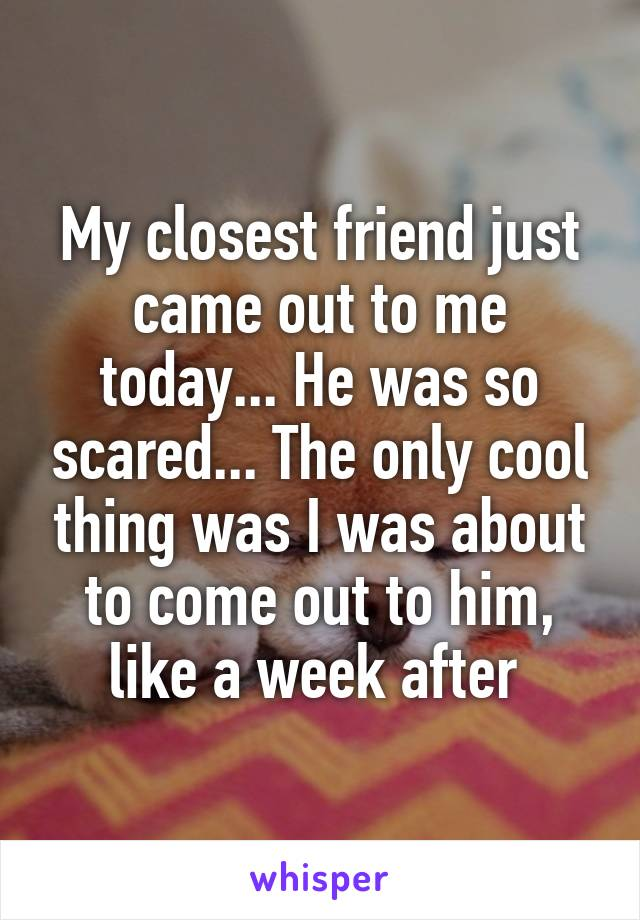 My closest friend just came out to me today... He was so scared... The only cool thing was I was about to come out to him, like a week after