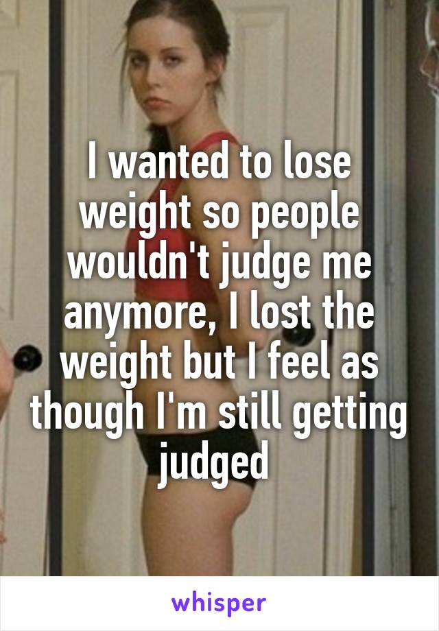 I wanted to lose weight so people wouldn't judge me anymore, I lost the weight but I feel as though I'm still getting judged