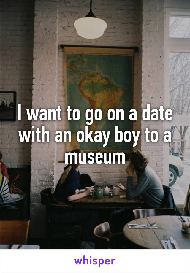 I want to go on a date with an okay boy to a museum