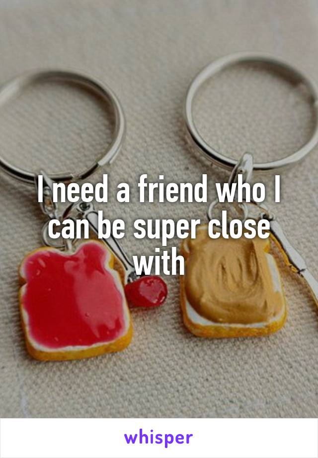 I need a friend who I can be super close with