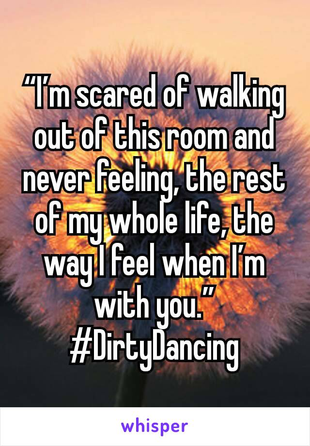 """I'm scared of walking out of this room and never feeling, the rest of my whole life, the way I feel when I'm with you."" #DirtyDancing"