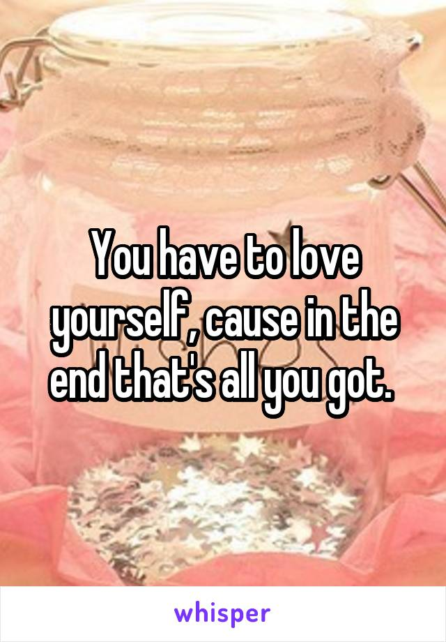 You have to love yourself, cause in the end that's all you got.