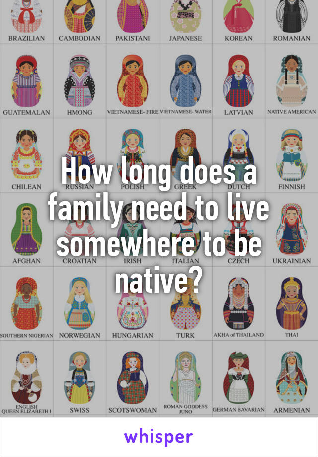 How long does a family need to live somewhere to be native?