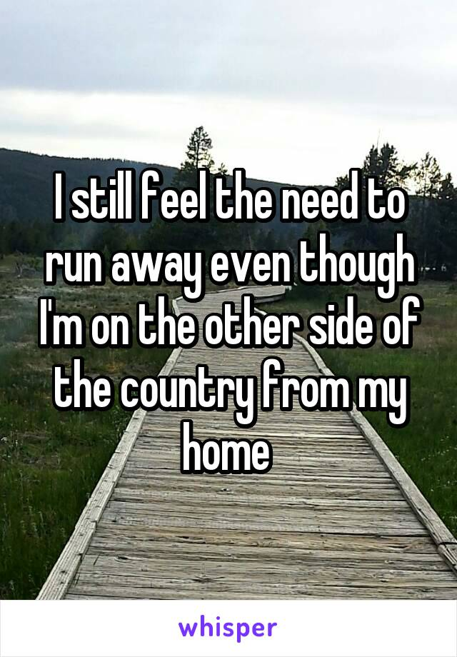 I still feel the need to run away even though I'm on the other side of the country from my home