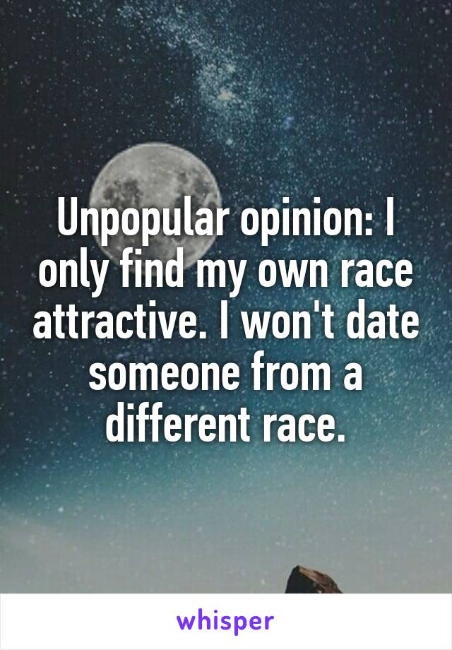 Unpopular opinion: I only find my own race attractive. I won't date someone from a different race.