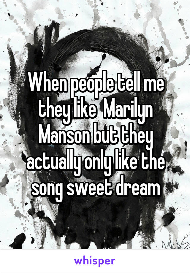 When people tell me they like  Marilyn Manson but they actually only like the song sweet dream
