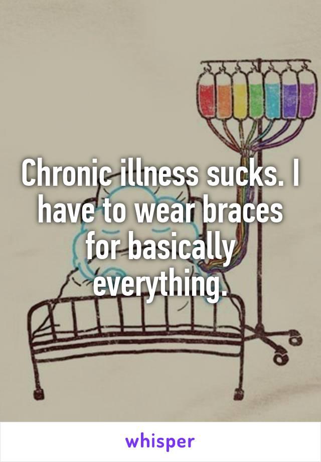 Chronic illness sucks. I have to wear braces for basically everything.