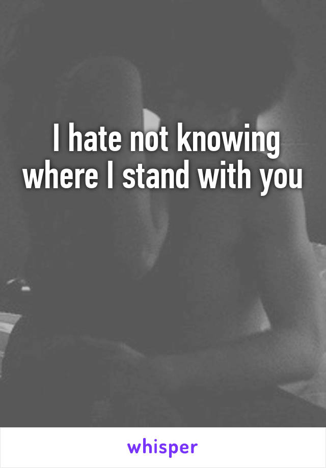 I hate not knowing where I stand with you