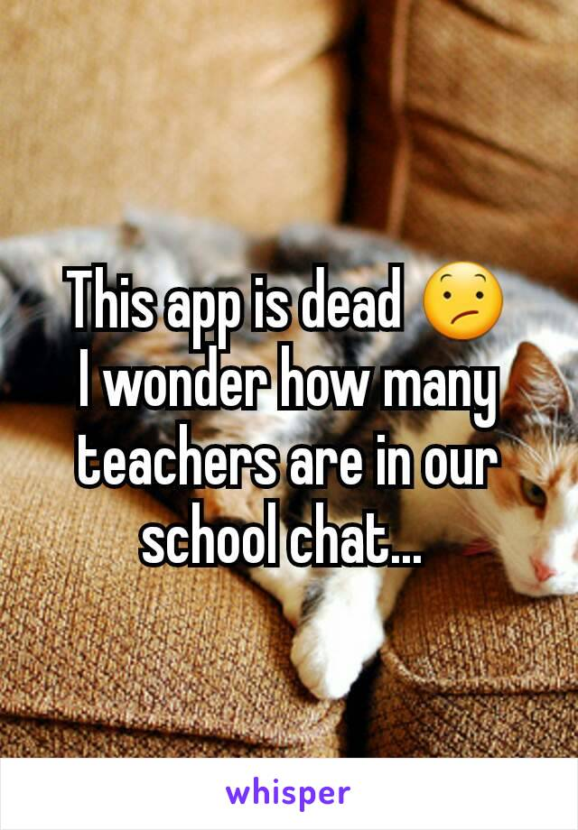 This app is dead 😕 I wonder how many teachers are in our school chat...