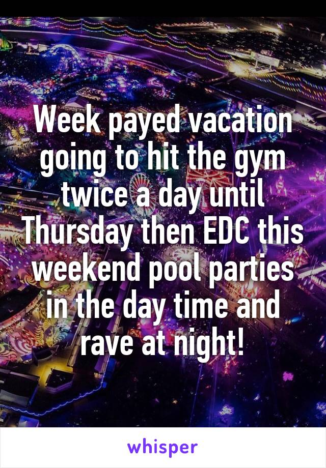 Week payed vacation going to hit the gym twice a day until Thursday then EDC this weekend pool parties in the day time and rave at night!