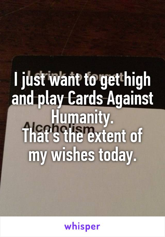 I just want to get high and play Cards Against Humanity. That's the extent of my wishes today.