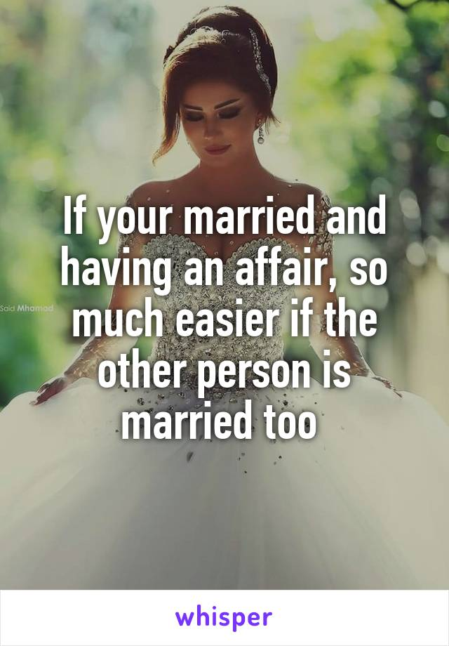If your married and having an affair, so much easier if the other person is married too