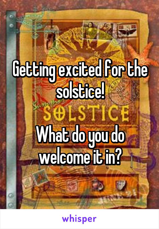 Getting excited for the solstice!  What do you do welcome it in?
