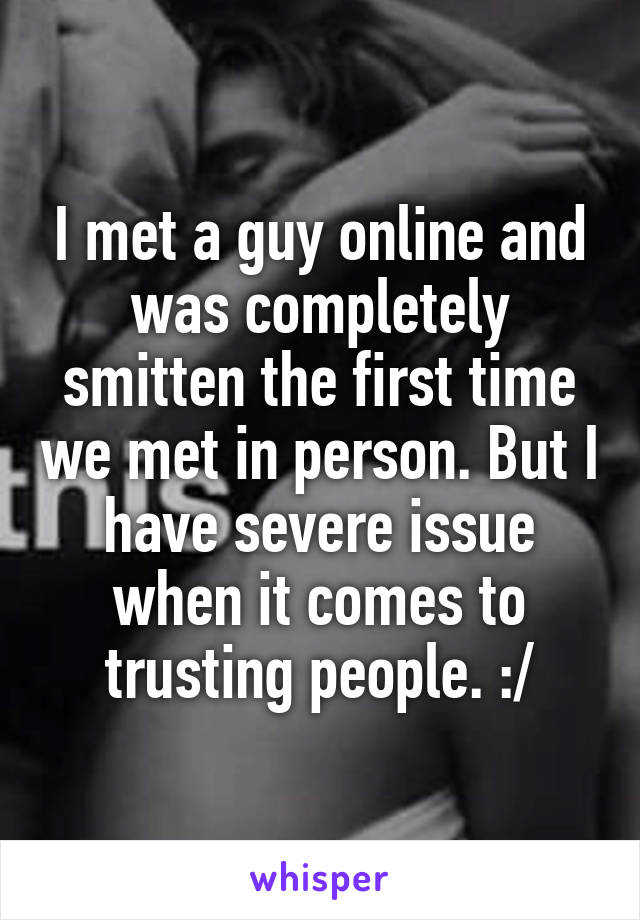 I met a guy online and was completely smitten the first time we met in person. But I have severe issue when it comes to trusting people. :/