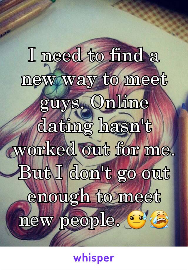 I need to find a new way to meet guys. Online dating hasn't worked out for me. But I don't go out enough to meet new people. 😓😭