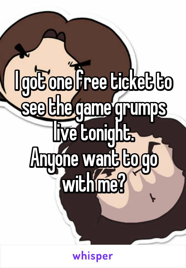 I got one free ticket to see the game grumps live tonight. Anyone want to go with me?