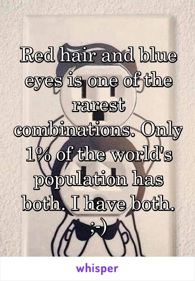 Red hair and blue eyes is one of the rarest combinations. Only 1% of the world's population has both. I have both. ;-)