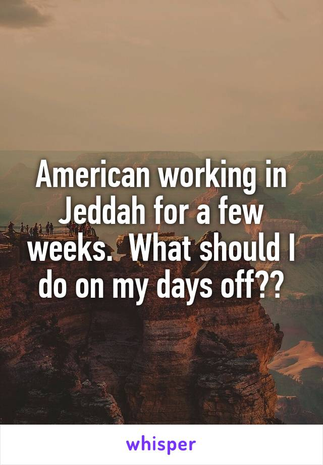 American working in Jeddah for a few weeks.  What should I do on my days off??