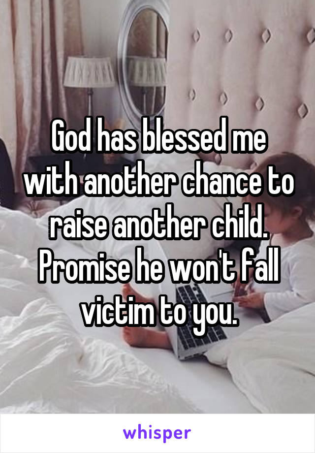 God has blessed me with another chance to raise another child. Promise he won't fall victim to you.