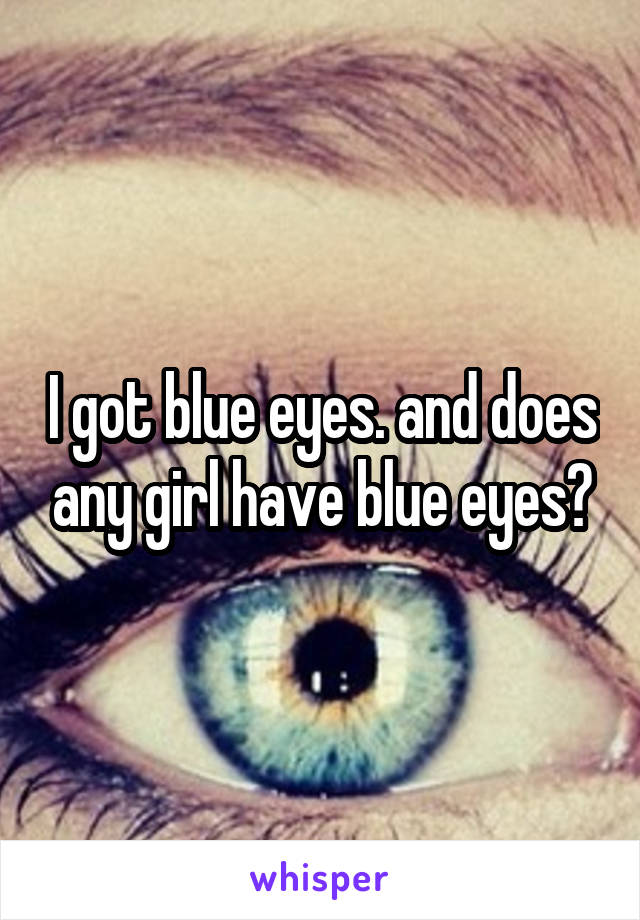 I got blue eyes. and does any girl have blue eyes?