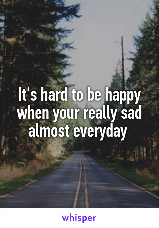 It's hard to be happy when your really sad almost everyday