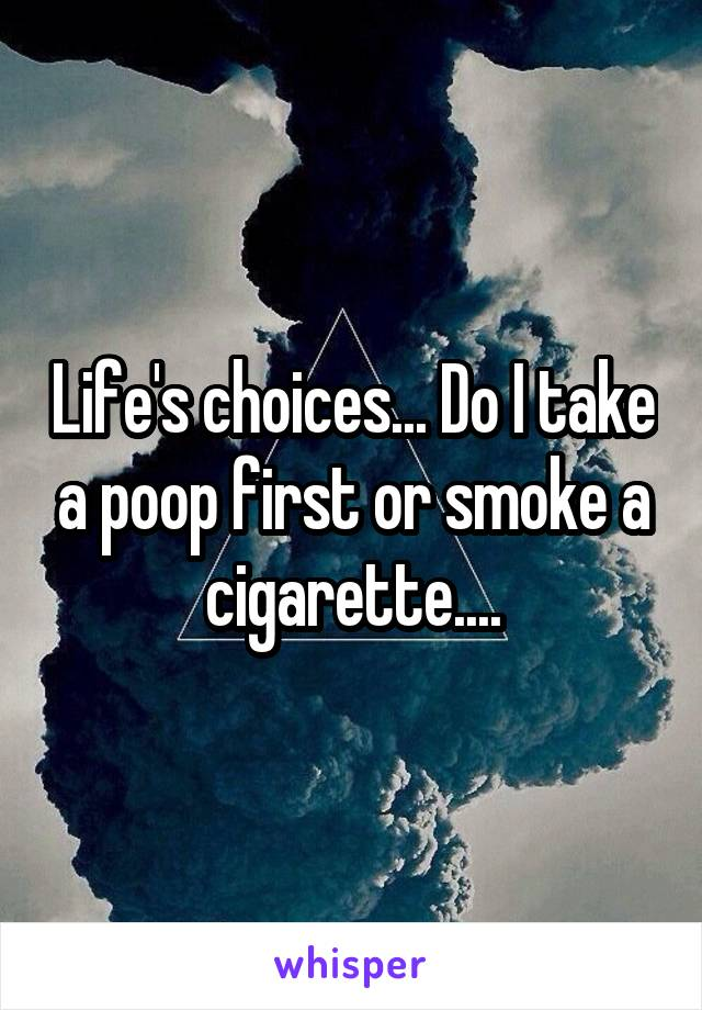Life's choices... Do I take a poop first or smoke a cigarette....