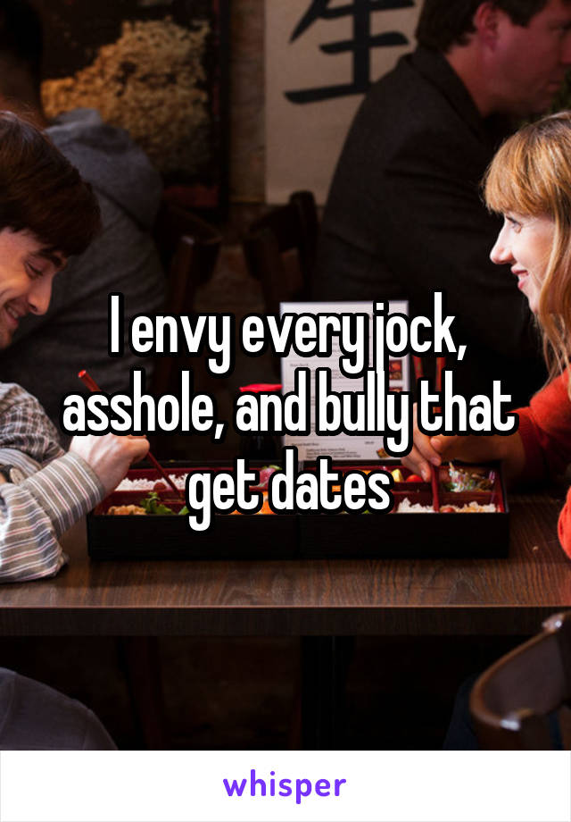 I envy every jock, asshole, and bully that get dates