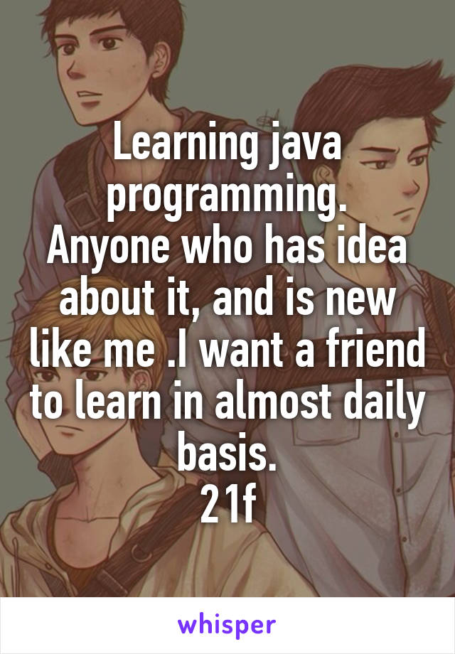 Learning java programming. Anyone who has idea about it, and is new like me .I want a friend to learn in almost daily basis. 21f