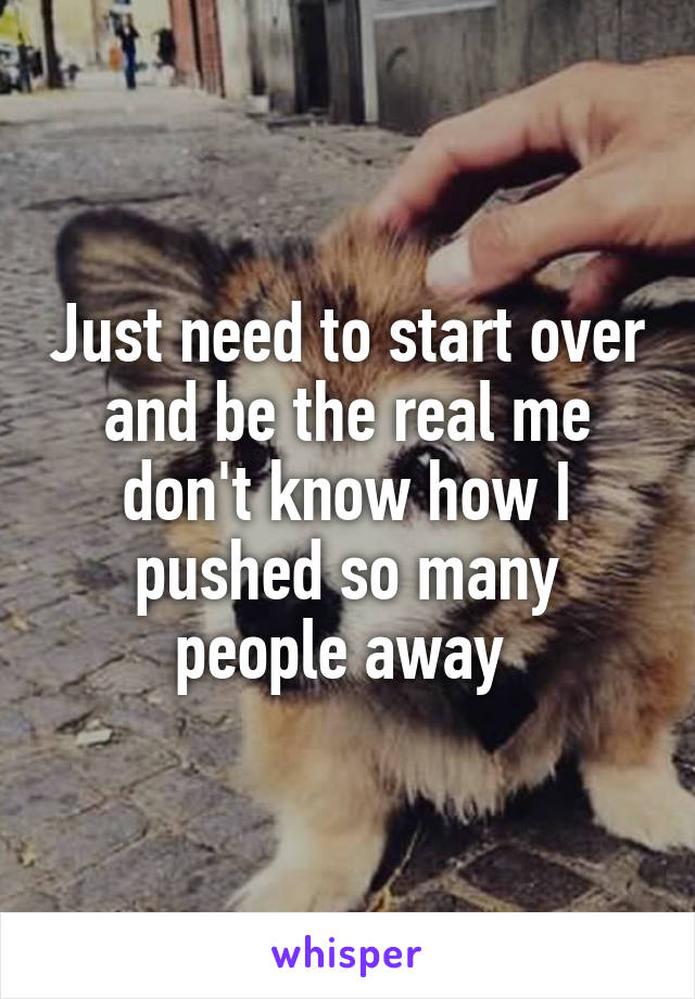 Just need to start over and be the real me don't know how I pushed so many people away