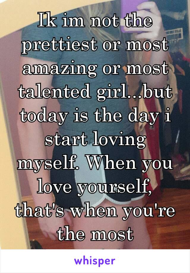 Ik im not the prettiest or most amazing or most talented girl...but today is the day i start loving myself. When you love yourself, that's when you're the most beautiful.❤