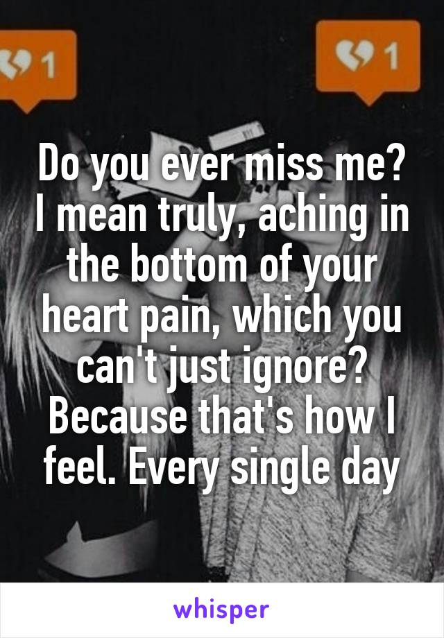 Do you ever miss me? I mean truly, aching in the bottom of your heart pain, which you can't just ignore? Because that's how I feel. Every single day