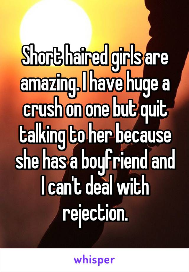 Short haired girls are amazing. I have huge a crush on one but quit talking to her because she has a boyfriend and I can't deal with rejection.