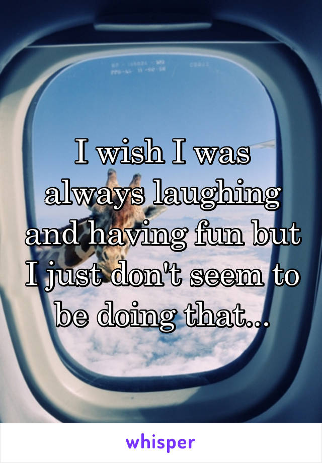I wish I was always laughing and having fun but I just don't seem to be doing that...
