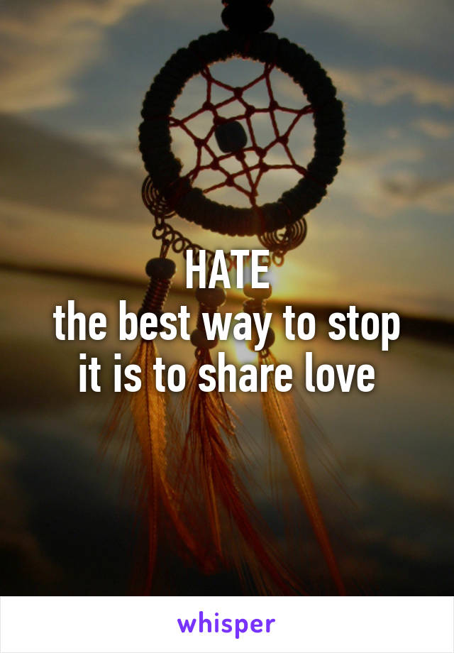 HATE the best way to stop it is to share love