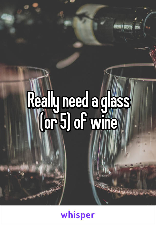 Really need a glass  (or 5) of wine