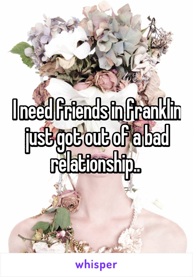 I need friends in franklin just got out of a bad relationship..