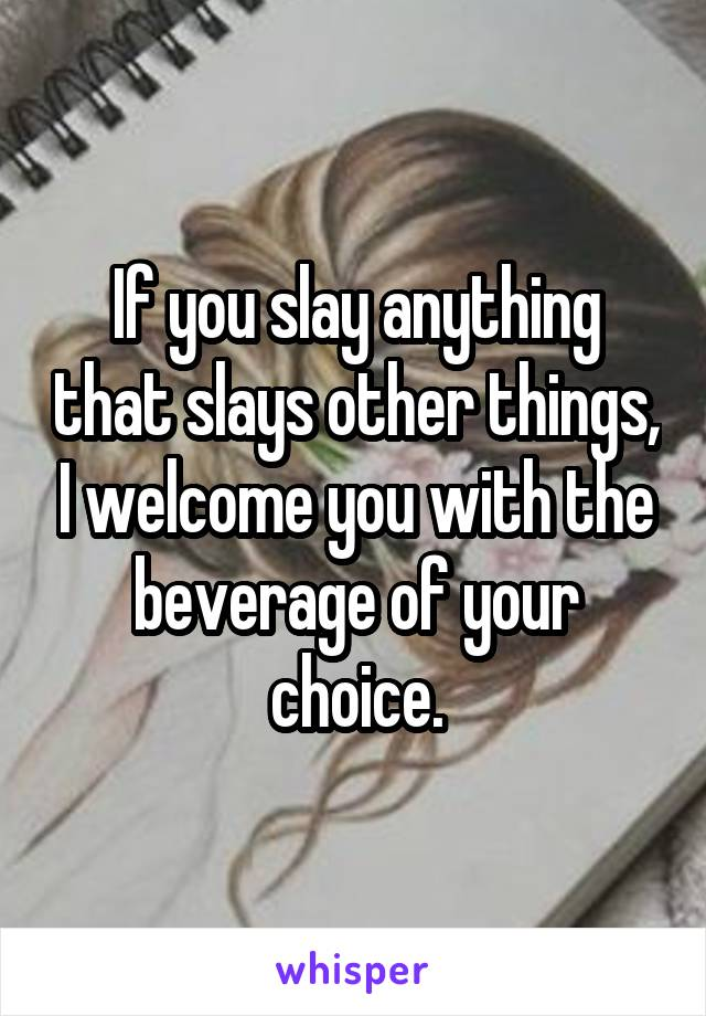If you slay anything that slays other things, I welcome you with the beverage of your choice.