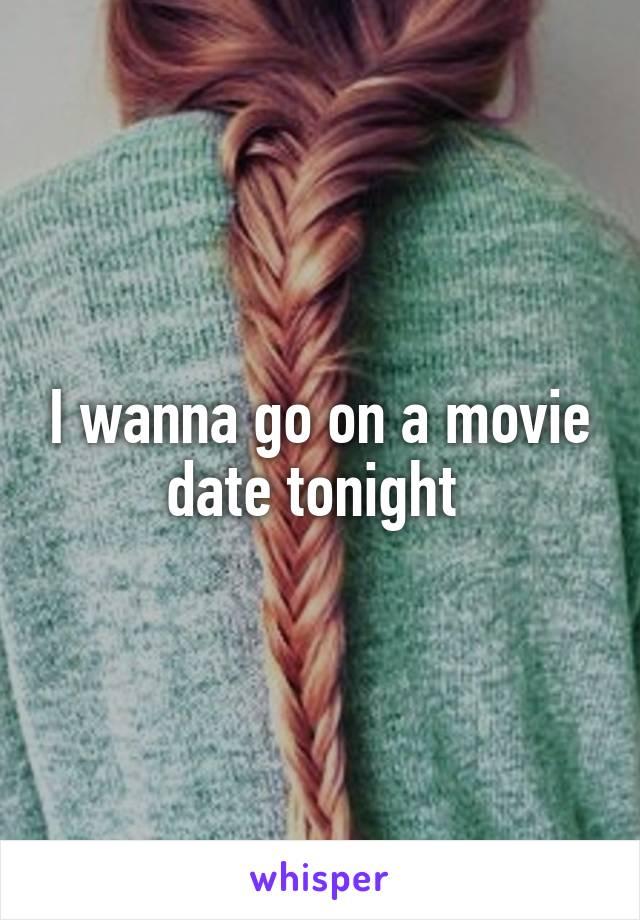 I wanna go on a movie date tonight