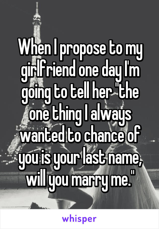 """When I propose to my girlfriend one day I'm going to tell her """"the one thing I always wanted to chance of you is your last name, will you marry me."""""""