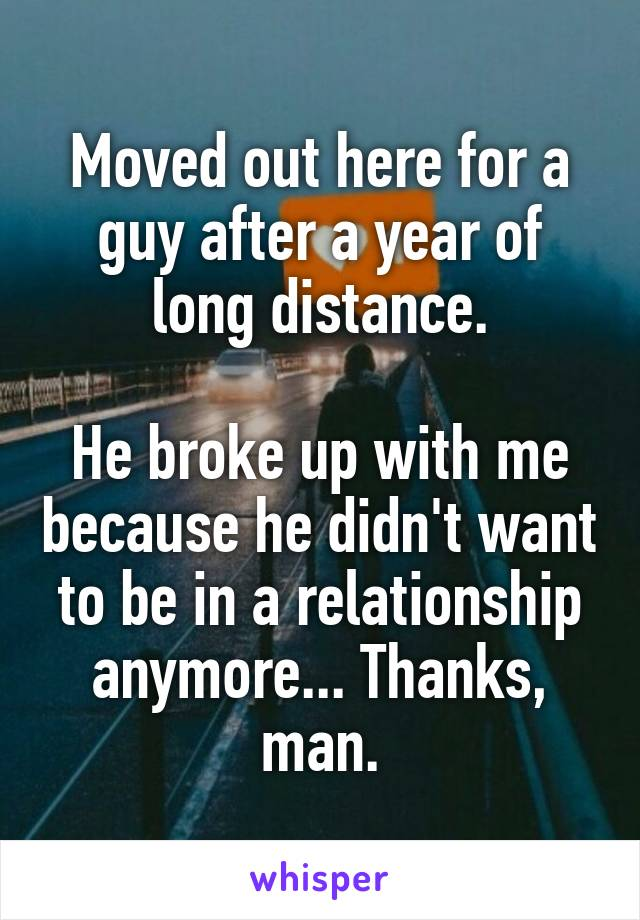 Moved out here for a guy after a year of long distance.  He broke up with me because he didn't want to be in a relationship anymore... Thanks, man.