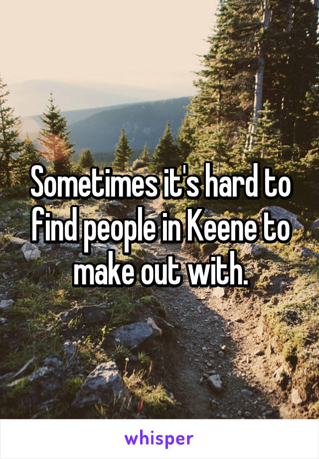 Sometimes it's hard to find people in Keene to make out with.