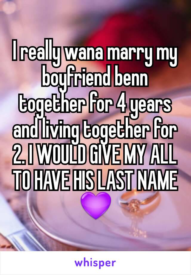 I really wana marry my boyfriend benn together for 4 years and living together for 2. I WOULD GIVE MY ALL TO HAVE HIS LAST NAME 💜